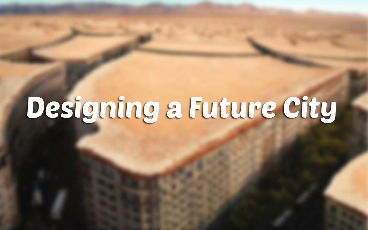 Designing a Future City [Part I]