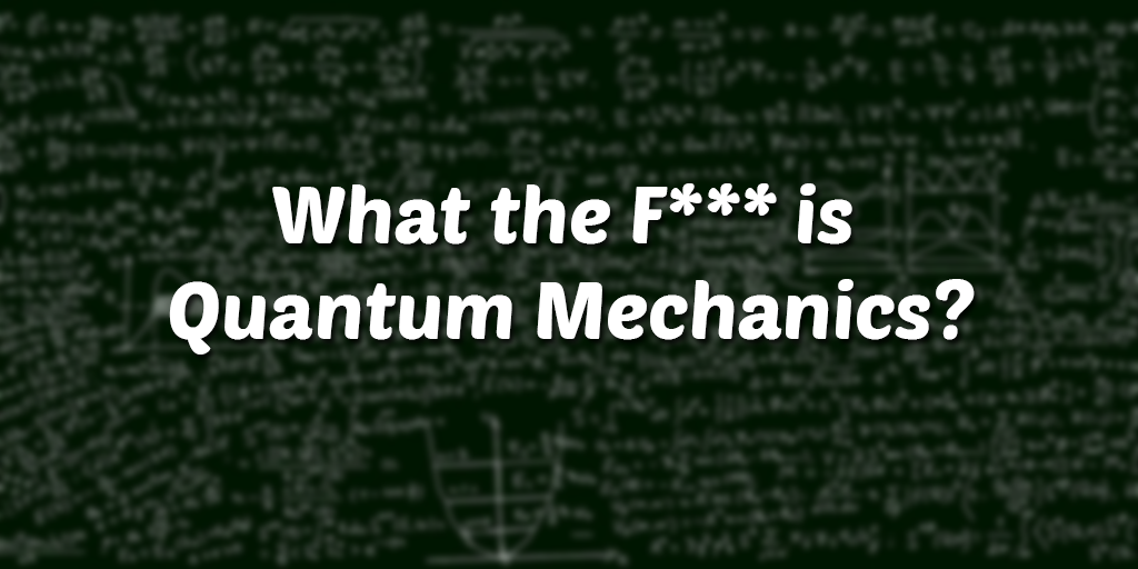 What the F*** is Quantum Mechanics?